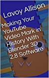 Making Your YouTube Video Mark in History With Blender 3D 2.8 Software (English Edition)